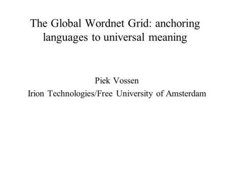 The Global Wordnet Grid: anchoring languages to universal meaning Piek Vossen Irion Technologies/Free University of Amsterdam.