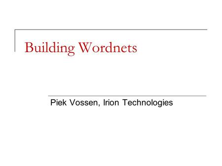 Building Wordnets Piek Vossen, Irion Technologies.