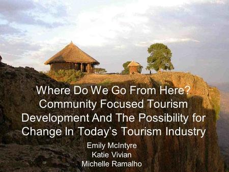 Where Do We Go From Here? Community Focused Tourism Development And The Possibility for Change In Todays Tourism Industry Emily McIntyre Katie Vivian Michelle.