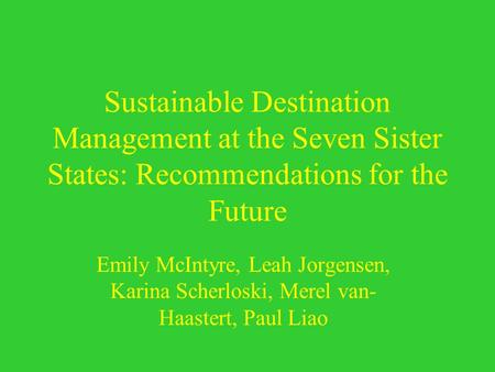 Sustainable Destination Management at the Seven Sister States: Recommendations for the Future Emily McIntyre, Leah Jorgensen, Karina Scherloski, Merel.