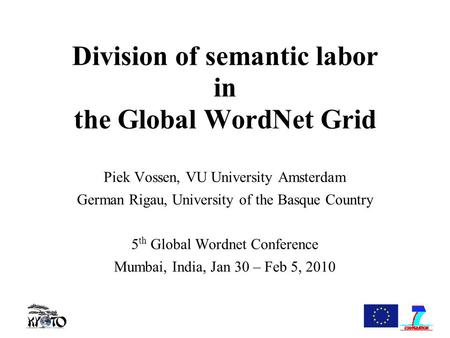 Division of semantic labor in the Global WordNet Grid Piek Vossen, VU University Amsterdam German Rigau, University of the Basque Country 5 th Global Wordnet.