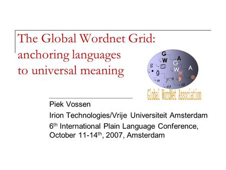 The Global Wordnet Grid: anchoring languages to universal meaning Piek Vossen Irion Technologies/Vrije Universiteit Amsterdam 6 th International Plain.