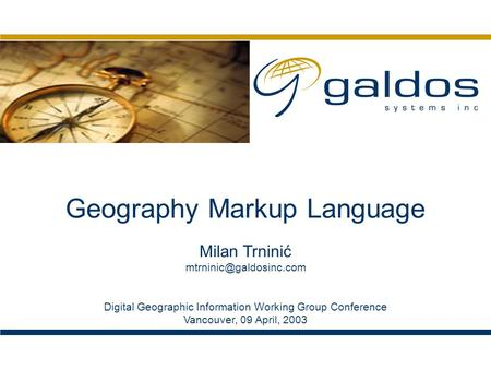 Geography Markup Language Digital Geographic Information Working Group Conference Vancouver, 09 April, 2003 Milan Trninić