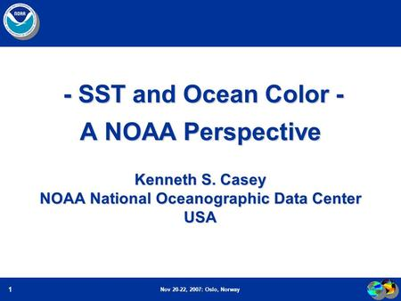 Nov 20-22, 2007: Oslo, Norway 1 - SST and Ocean Color - A NOAA Perspective Kenneth S. Casey NOAA National Oceanographic Data Center USA - SST and Ocean.