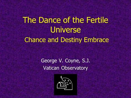 The Dance of the Fertile Universe George V. Coyne, S.J. Vatican Observatory Chance and Destiny Embrace.