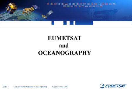 Slide: 1 Globcolour and Medspiration User Workshop 20-22 November 2007 EUMETSAT and OCEANOGRAPHY.