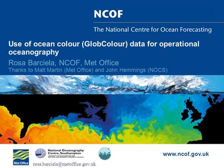 Www.ncof.gov.uk Use of ocean colour (GlobColour) data for operational oceanography Rosa Barciela, NCOF, Met Office Thanks to Matt Martin (Met Office) and.