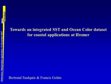 Globcolour, Medspiration application, 21 November 2007 Towards an integrated SST and Ocean Color dataset for coastal applications at Ifremer Bertrand Saulquin.
