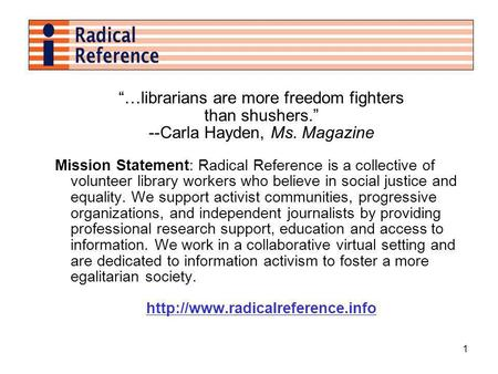 1 …librarians are more freedom fighters than shushers. --Carla Hayden, Ms. Magazine Mission Statement: Radical Reference is a collective of volunteer library.