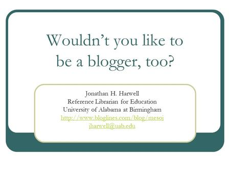 Wouldnt you like to be a blogger, too? Jonathan H. Harwell Reference Librarian for Education University of Alabama at Birmingham