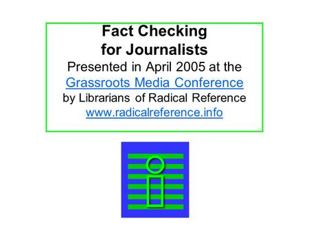 Fact Checking for Journalists Presented in April 2005 at the Grassroots Media Conference by Librarians of Radical Reference www.radicalreference.info.