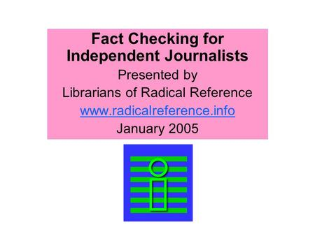 Fact Checking for Independent Journalists Presented by Librarians of Radical Reference www.radicalreference.info January 2005.