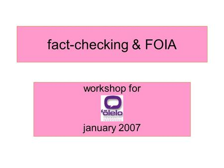 Fact-checking & FOIA workshop for january 2007. why fact check? –The work cant be dismissed as propaganda or rumor – Legal risks associated with printing.