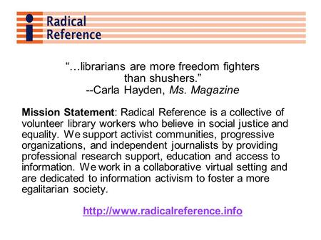 …librarians are more freedom fighters than shushers. --Carla Hayden, Ms. Magazine Mission Statement: Radical Reference is a collective of volunteer library.