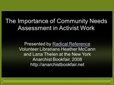 The Importance of Community Needs Assessment in Activist Work Presented by Radical Reference Volunteer Librarians Heather McCann and Lana Thelen at the.