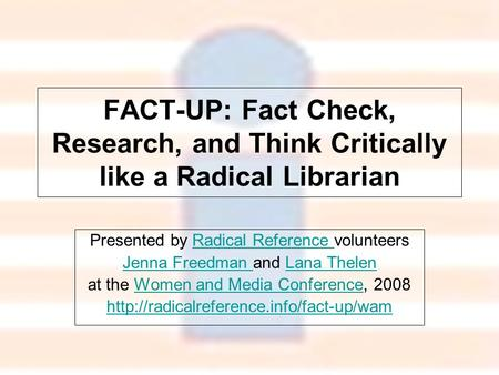 FACT-UP: Fact Check, Research, and Think Critically like a Radical Librarian Presented by Radical Reference volunteersRadical Reference Jenna Freedman.