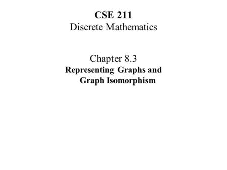 CSE 211 Discrete Mathematics Chapter 8.3 Representing Graphs and Graph Isomorphism.