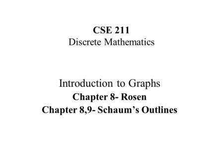 CSE 211 Discrete Mathematics Introduction to Graphs Chapter 8- Rosen Chapter 8,9- Schaums Outlines.