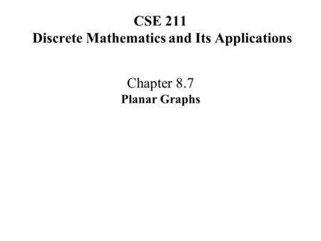 CSE 211 Discrete Mathematics and Its Applications Chapter 8.7 Planar Graphs.