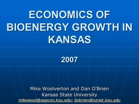 ECONOMICS OF BIOENERGY GROWTH IN KANSAS 2007 Mike Woolverton and Dan OBrien Kansas State University