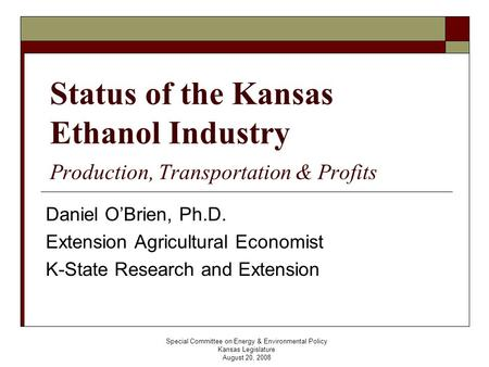 Special Committee on Energy & Environmental Policy Kansas Legislature August 20, 2008 Status of the Kansas Ethanol Industry Production, Transportation.
