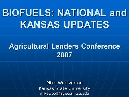 BIOFUELS: NATIONAL and KANSAS UPDATES Agricultural Lenders Conference 2007 Mike Woolverton Kansas State University