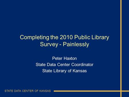 STATE DATA CENTER OF KANSAS Completing the 2010 Public Library Survey - Painlessly Peter Haxton State Data Center Coordinator State Library of Kansas.