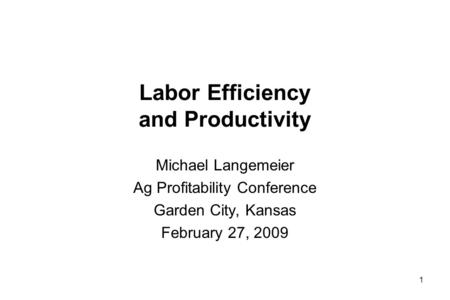 Labor Efficiency and Productivity Michael Langemeier Ag Profitability Conference Garden City, Kansas February 27, 2009 1.