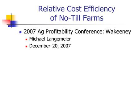 Relative Cost Efficiency of No-Till Farms 2007 Ag Profitability Conference: Wakeeney Michael Langemeier December 20, 2007.