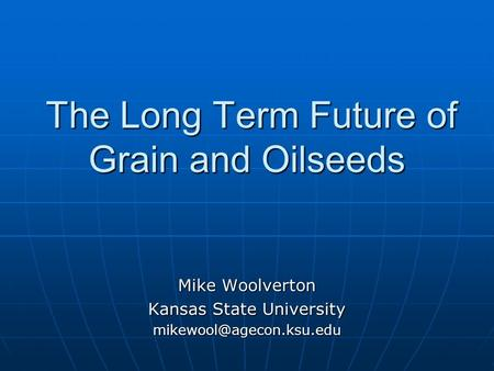 The Long Term Future of Grain and Oilseeds The Long Term Future of Grain and Oilseeds Mike Woolverton Kansas State University
