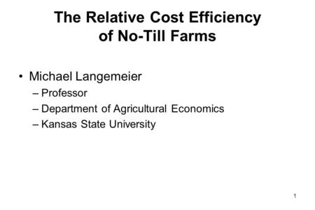 The Relative Cost Efficiency of No-Till Farms Michael Langemeier –Professor –Department of Agricultural Economics –Kansas State University 1.