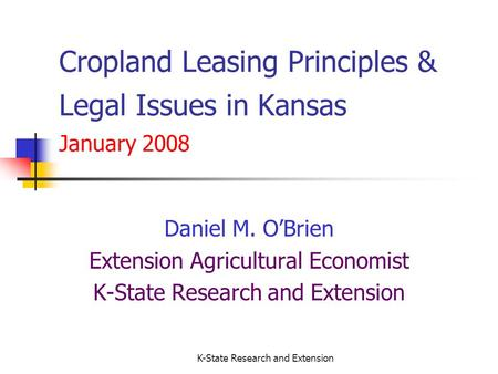 K-State Research and Extension Cropland Leasing Principles & Legal Issues in Kansas January 2008 Daniel M. OBrien Extension Agricultural Economist K-State.