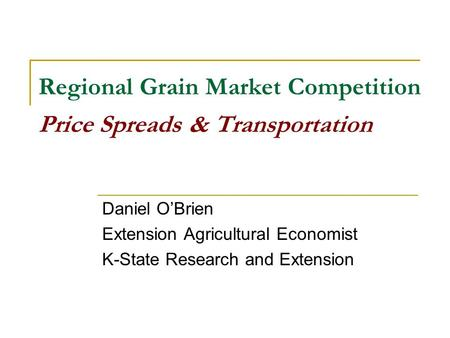 Regional Grain Market Competition Price Spreads & Transportation Daniel OBrien Extension Agricultural Economist K-State Research and Extension.