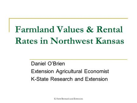 K-State Research and Extension Farmland Values & Rental Rates in Northwest Kansas Daniel OBrien Extension Agricultural Economist K-State Research and Extension.