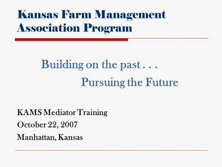 KAMS Mediator Training October 22, 2007 Manhattan, Kansas Kansas Farm Management Association Program Building on the past... Pursuing the Future.