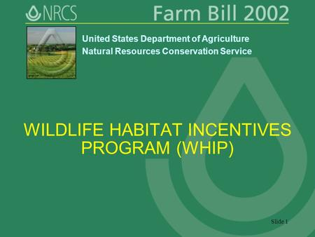 Slide 1 WILDLIFE HABITAT INCENTIVES PROGRAM (WHIP) United States Department of Agriculture Natural Resources Conservation Service.
