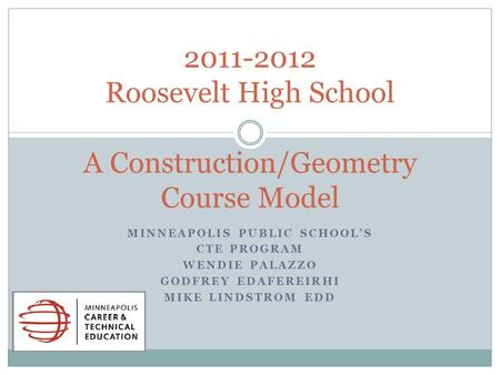 MINNEAPOLIS PUBLIC SCHOOLS CTE PROGRAM WENDIE PALAZZO GODFREY EDAFEREIRHI MIKE LINDSTROM EDD 2011-2012 Roosevelt High School A Construction/Geometry Course.