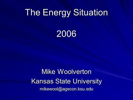 The Energy Situation 2006 Mike Woolverton Kansas State University