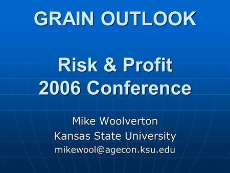 GRAIN OUTLOOK Risk & Profit 2006 Conference Mike Woolverton Kansas State University