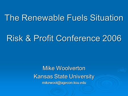 The Renewable Fuels Situation Risk & Profit Conference 2006 Mike Woolverton Kansas State University