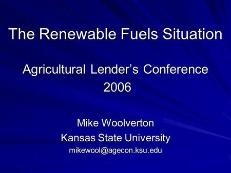 The Renewable Fuels Situation Agricultural Lenders Conference 2006 Mike Woolverton Kansas State University