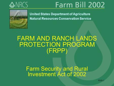 Slide 1 FARM AND RANCH LANDS PROTECTION PROGRAM (FRPP) Farm Security and Rural Investment Act of 2002 United States Department of Agriculture Natural Resources.