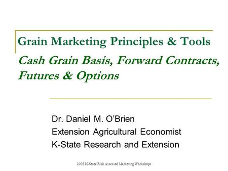 2008 K-State Risk Assessed Marketing Workshops Grain Marketing Principles & Tools Cash Grain Basis, Forward Contracts, Futures & Options Dr. Daniel M.