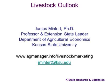 1 K-State Research & Extension Livestock Outlook James Mintert, Ph.D. Professor & Extension State Leader Department of Agricultural Economics Kansas State.