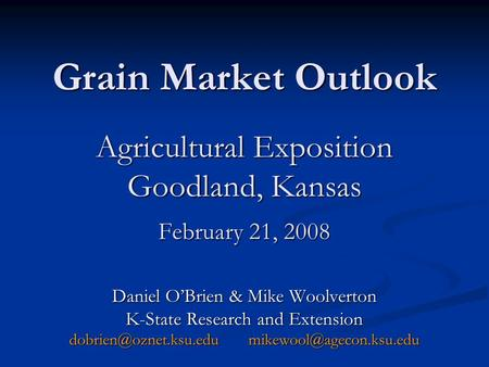 Grain Market Outlook Agricultural Exposition Goodland, Kansas February 21, 2008 Daniel OBrien & Mike Woolverton K-State Research and Extension