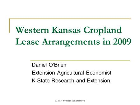 K-State Research and Extension Western Kansas Cropland Lease Arrangements in 2009 Daniel OBrien Extension Agricultural Economist K-State Research and Extension.