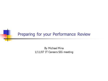 Preparing for your Performance Review By Michael Mina 1/11/07 IT Careers SIG meeting.