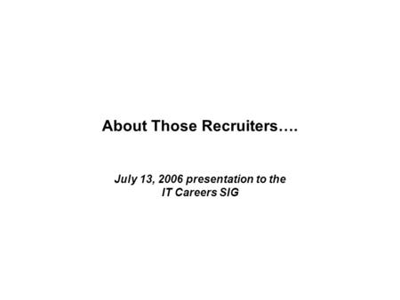 About Those Recruiters…. July 13, 2006 presentation to the IT Careers SIG.