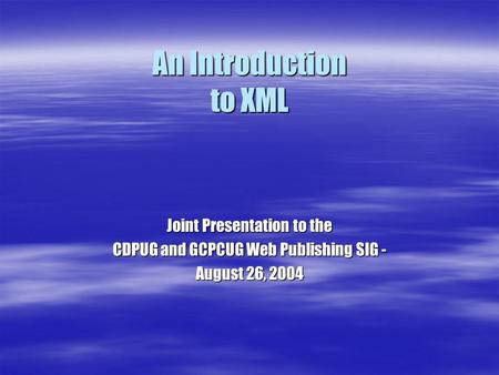 An Introduction to XML Joint Presentation to the CDPUG and GCPCUG Web Publishing SIG - August 26, 2004.