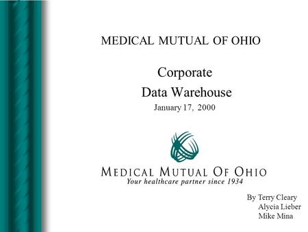 MEDICAL MUTUAL OF OHIO Corporate Data Warehouse January 17, 2000 By Terry Cleary Alycia Lieber Mike Mina.